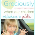 How to respond graciously when our children misbehave in pubilc