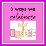 3 Ways We Celebrate Easter {How to Keep It Christ-Centered}