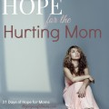 Hope for the hurting mom - when it's more than you can bear