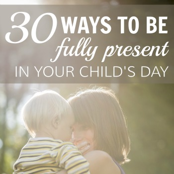 How to be fully present in your child's day