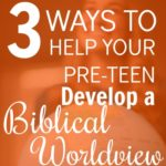 3 Ways to Help Your Pre-Teen Develop a Biblical Worldview